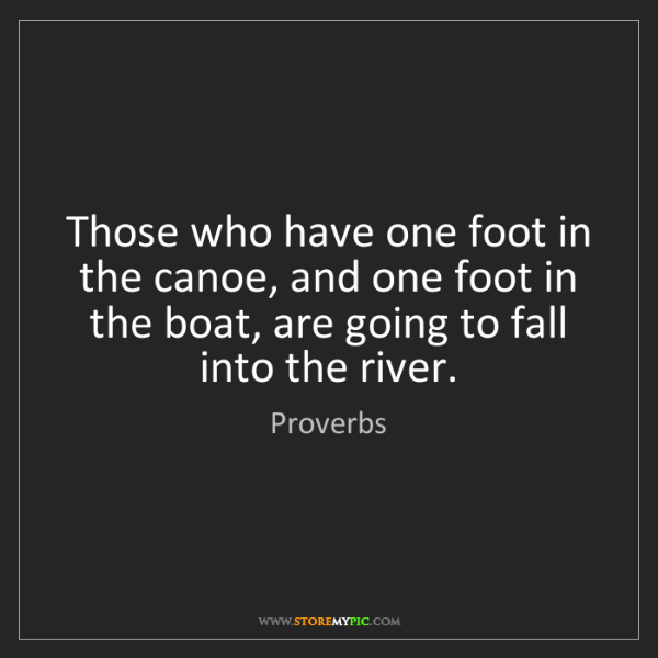 Proverbs: Those who have one foot in the canoe, and one foot in...