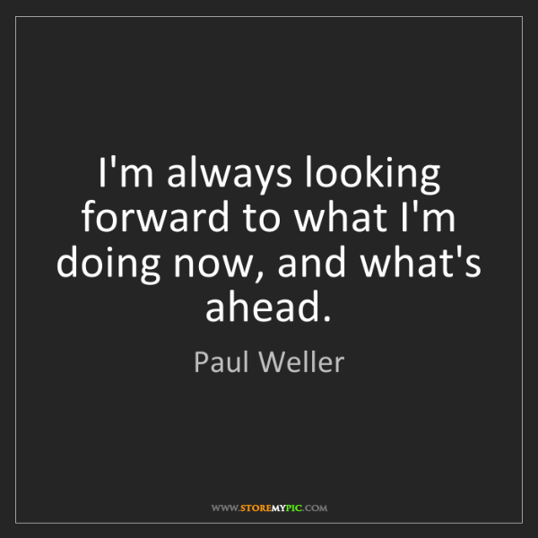 Paul Weller: I'm always looking forward to what I'm doing now, and...
