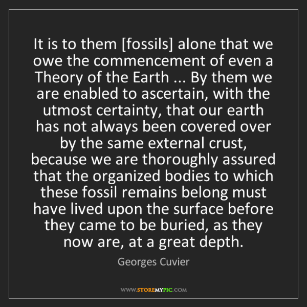 Georges Cuvier: It is to them [fossils] alone that we owe the commencement...
