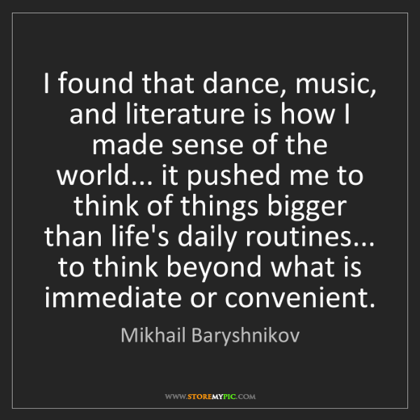Mikhail Baryshnikov: I found that dance, music, and literature is how I made...