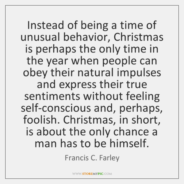 Instead of being a time of unusual behavior, Christmas is perhaps the ...