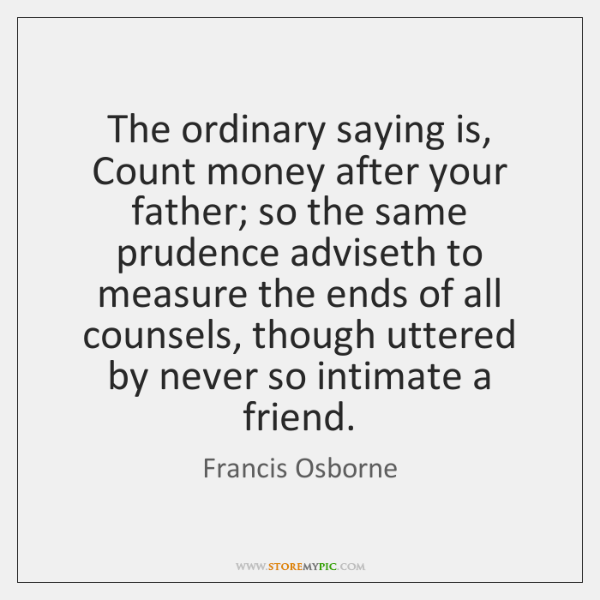 The ordinary saying is, Count money after your father; so the same ...
