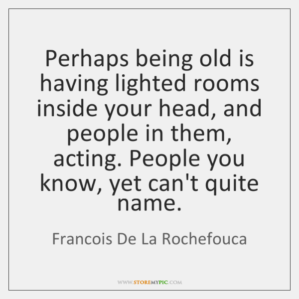 Perhaps being old is having lighted rooms inside your head, and people ...