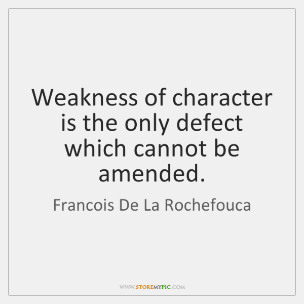 Weakness of character is the only defect which cannot be amended.