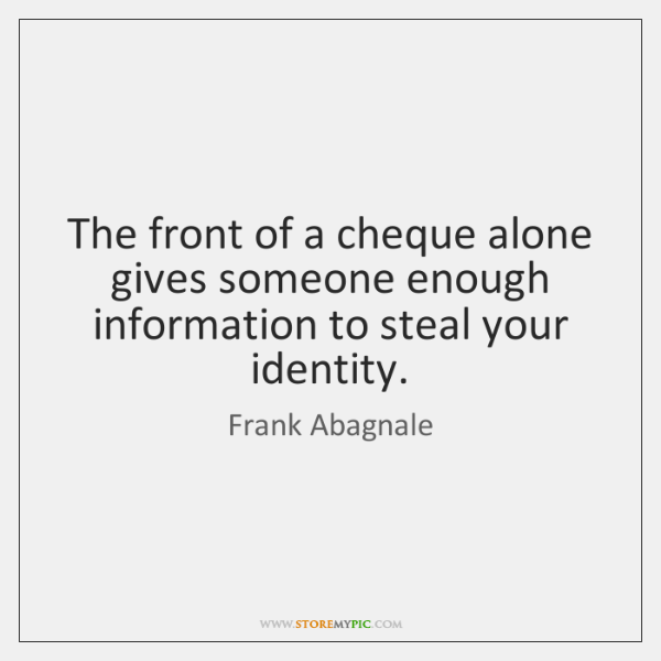 The front of a cheque alone gives someone enough information to steal ...