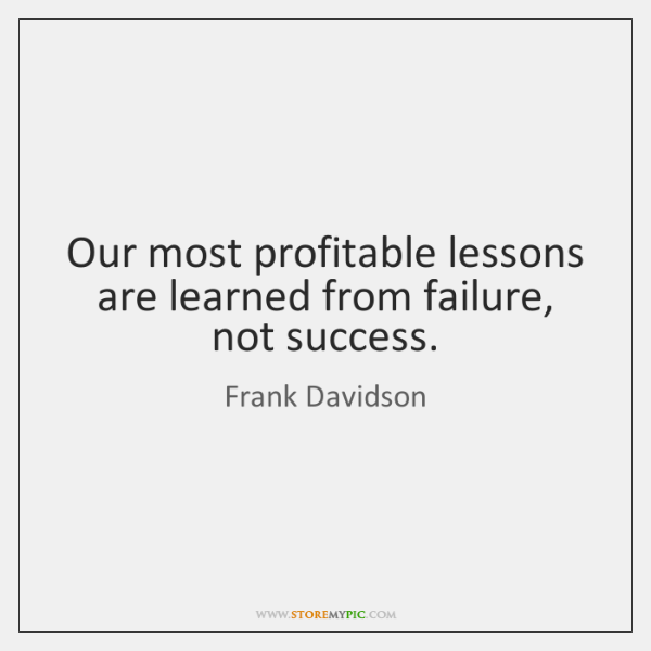 Our most profitable lessons are learned from failure, not success.
