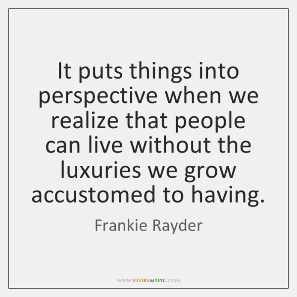 It puts things into perspective when we realize that people can live ...