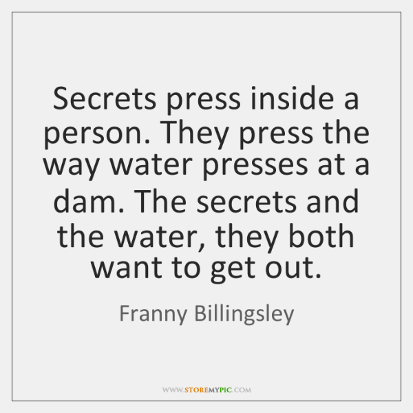 Secrets press inside a person. They press the way water presses at ...