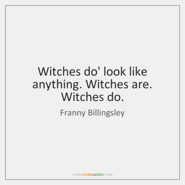 Witches do' look like anything. Witches are. Witches do.