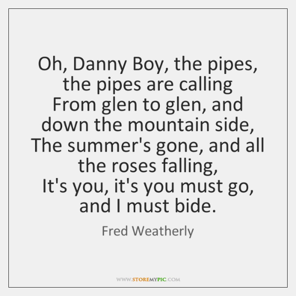 Oh, Danny Boy, the pipes, the pipes are calling   From glen to ...