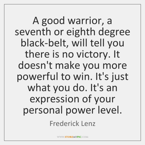 A good warrior, a seventh or eighth degree black-belt, will tell you ...