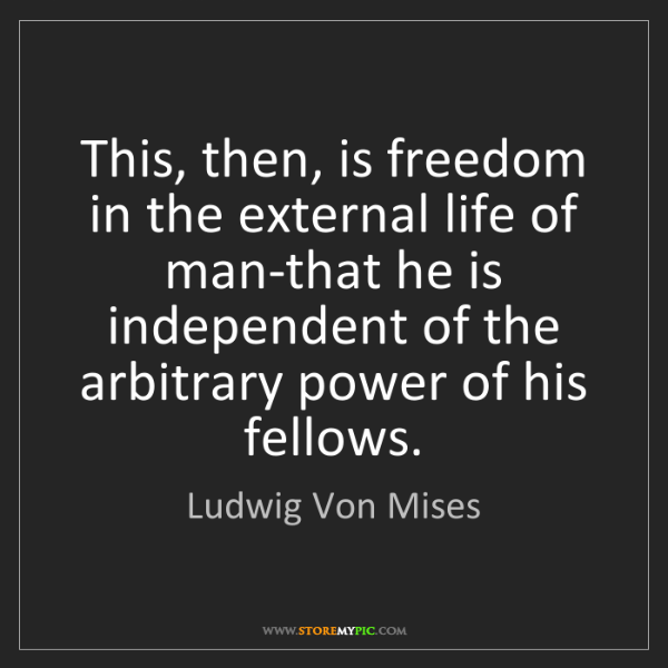 Ludwig Von Mises: This, then, is freedom in the external life of man-that...