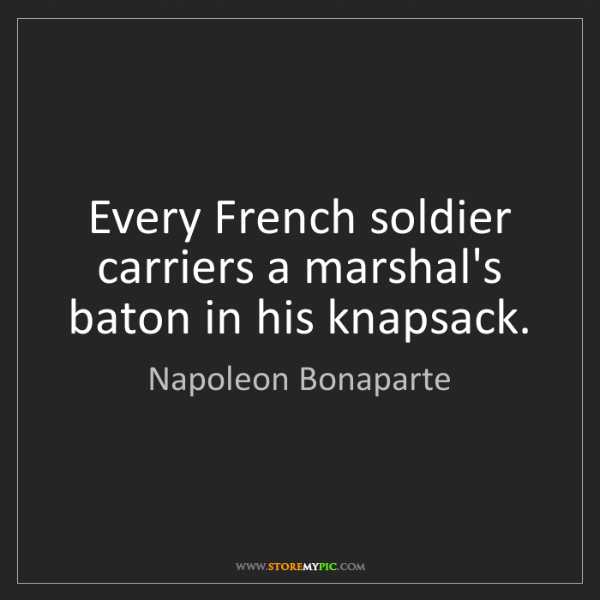 Napoleon Bonaparte: Every French soldier carriers a marshal's baton in his...
