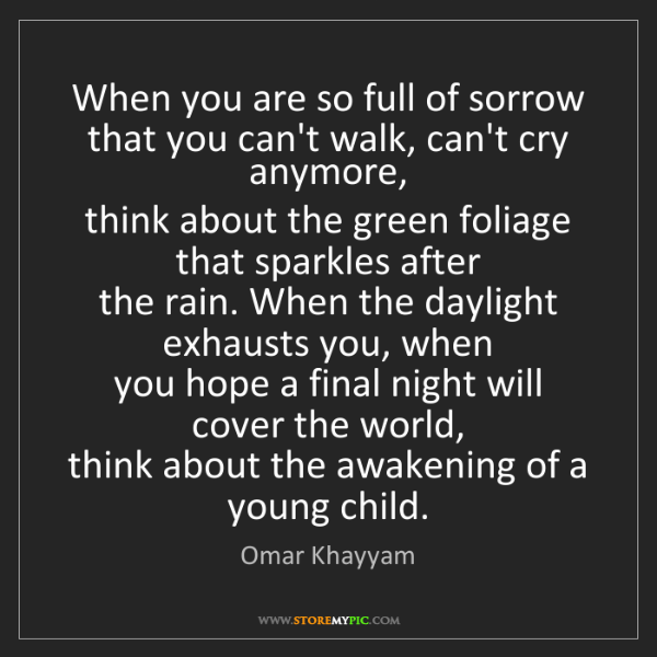 Omar Khayyam: When you are so full of sorrow  that you can't walk,...