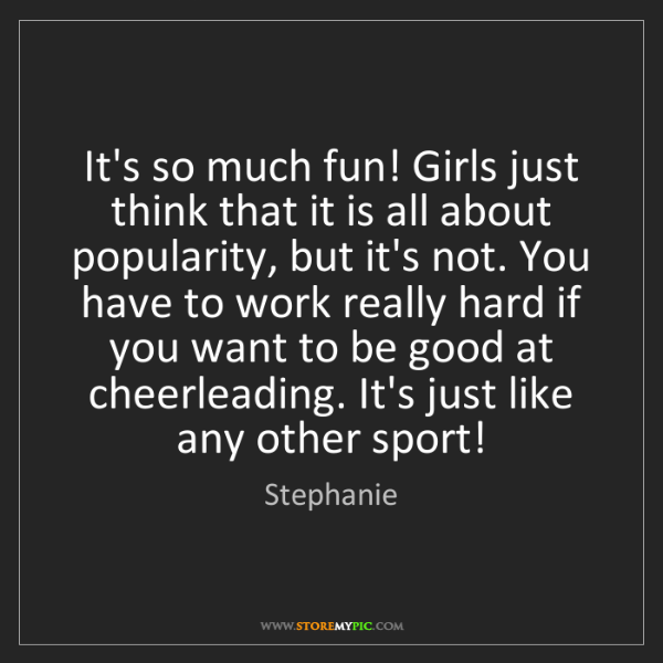 Stephanie: It's so much fun! Girls just think that it is all about...