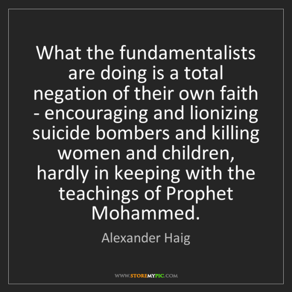Alexander Haig: What the fundamentalists are doing is a total negation...