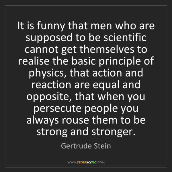 Gertrude Stein: It is funny that men who are supposed to be scientific...
