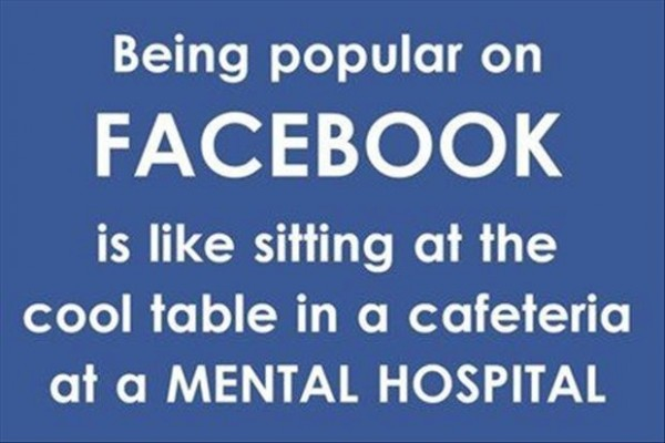 Being popular on facebook is like sitting at the cool table in a cafeteria at a mental h