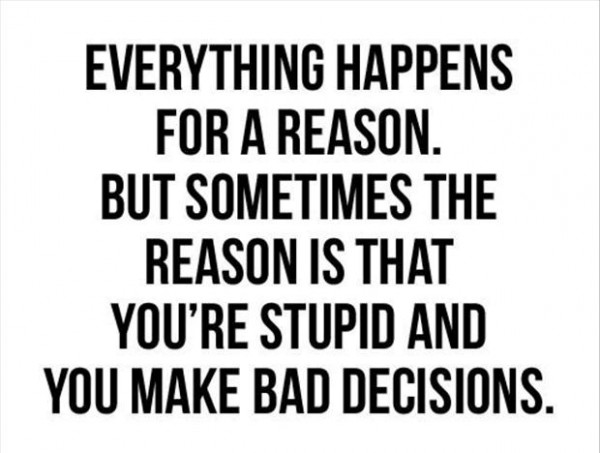 Eveything happens for a reason but sometimes the reason is that youre stupid and you mak