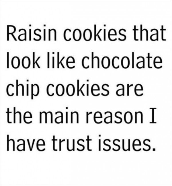 Rasisin cookies that look like chocolate chip cookies are the main reason i have trust i