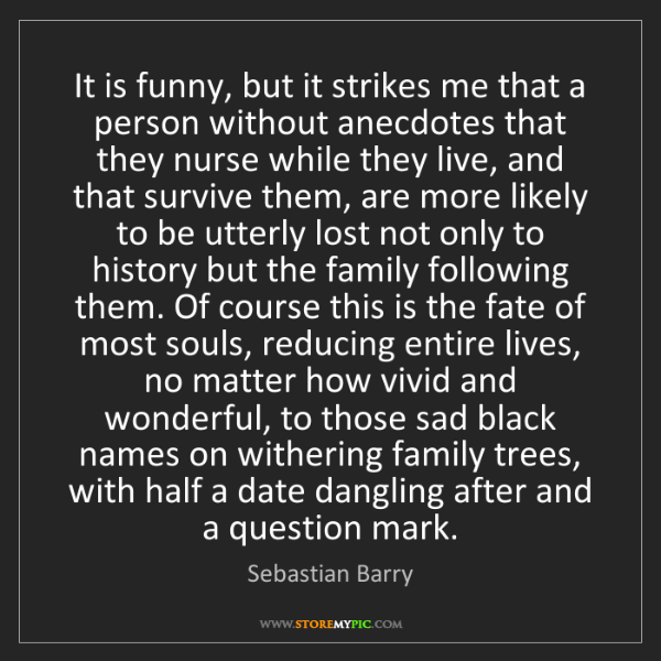 Sebastian Barry: It is funny, but it strikes me that a person without...