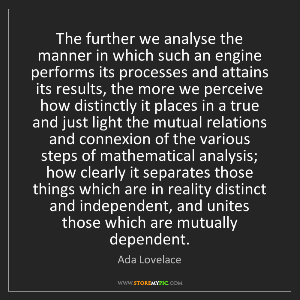 Ada Lovelace: The further we analyse the manner in which such an engine...