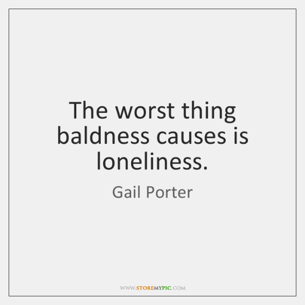 The worst thing baldness causes is loneliness.