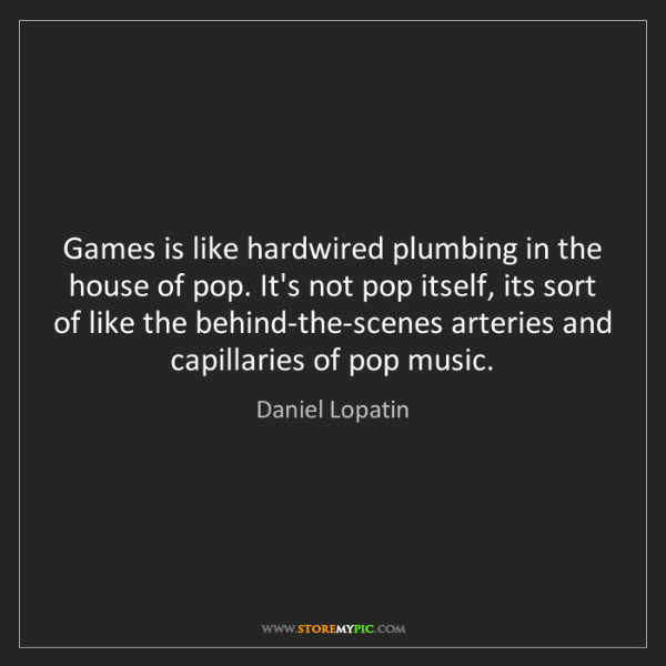 Daniel Lopatin: Games is like hardwired plumbing in the house of pop....