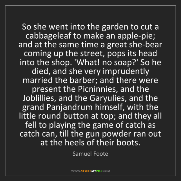 Samuel Foote: So she went into the garden to cut a cabbageleaf to make...