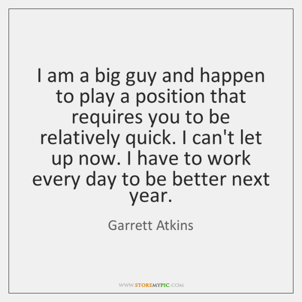 I am a big guy and happen to play a position that ...