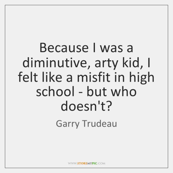 Because I was a diminutive, arty kid, I felt like a misfit ...