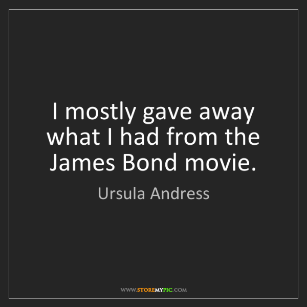 Ursula Andress: I mostly gave away what I had from the James Bond movie.