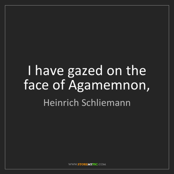 Heinrich Schliemann: I have gazed on the face of Agamemnon,