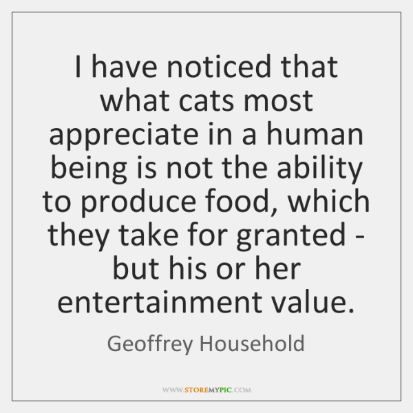 I have noticed that what cats most appreciate in a human being ...