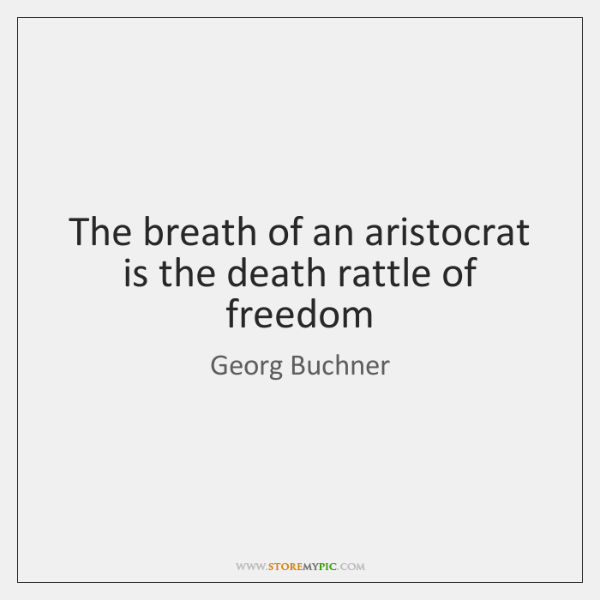 The breath of an aristocrat is the death rattle of freedom