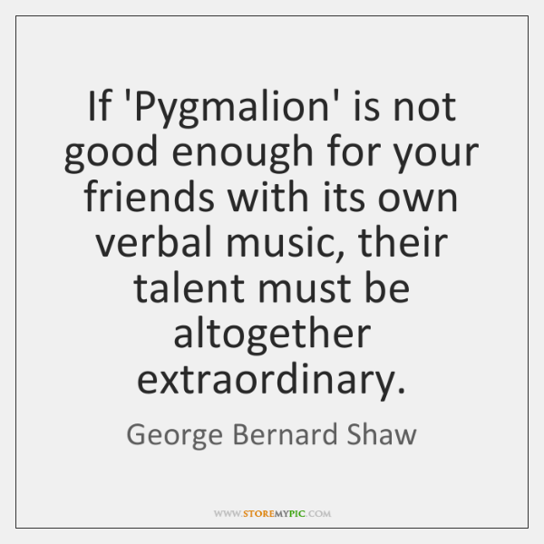 If Pygmalion Is Not Good Enough For Your Friends With Its Own