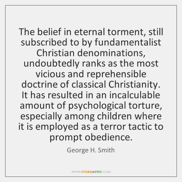 The belief in eternal torment, still subscribed to by fundamentalist Christian denominations, ...