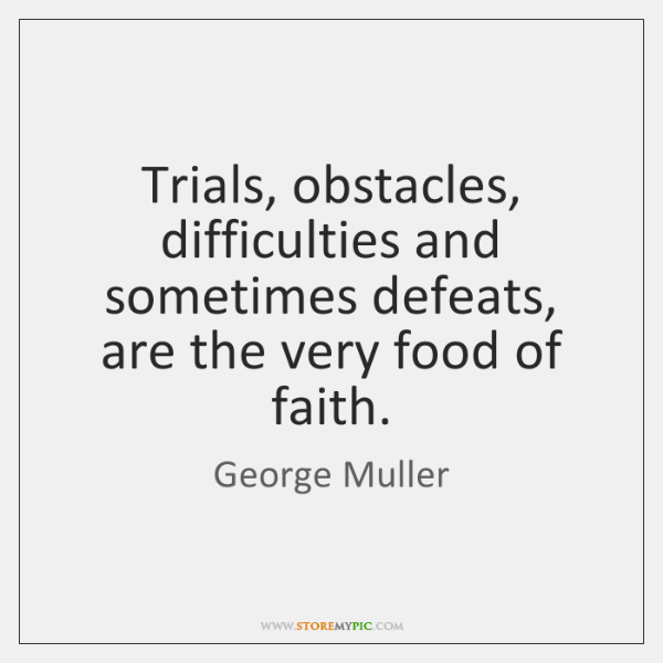 Trials, obstacles, difficulties and sometimes defeats, are the very food of faith.
