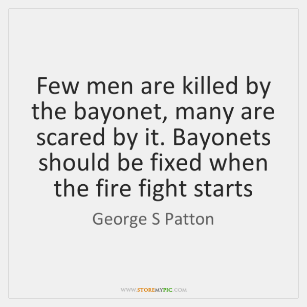 Few men are killed by the bayonet, many are scared by it. ...