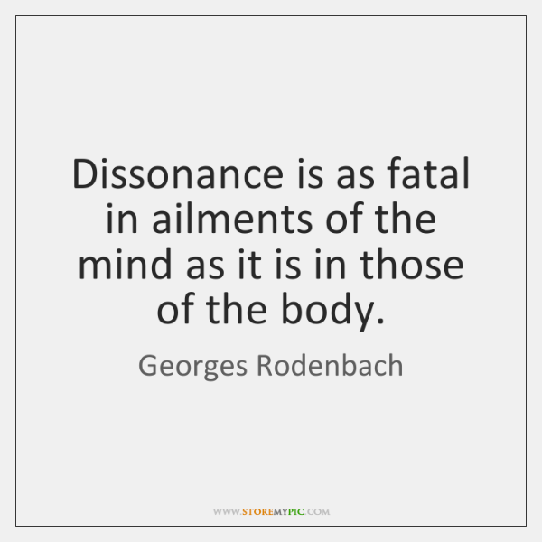 Dissonance is as fatal in ailments of the mind as it is ...