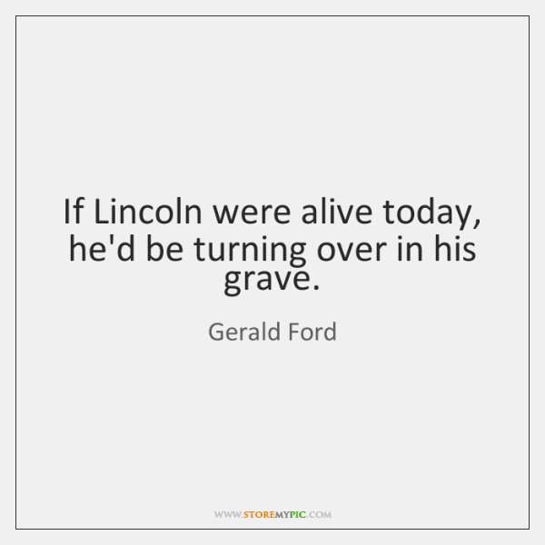 If Lincoln were alive today, he'd be turning over in his grave.