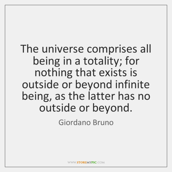 The universe comprises all being in a totality; for nothing that exists ...
