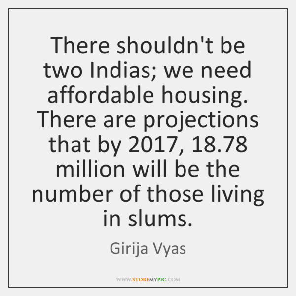 There shouldn't be two Indias; we need affordable housing. There are projections ...