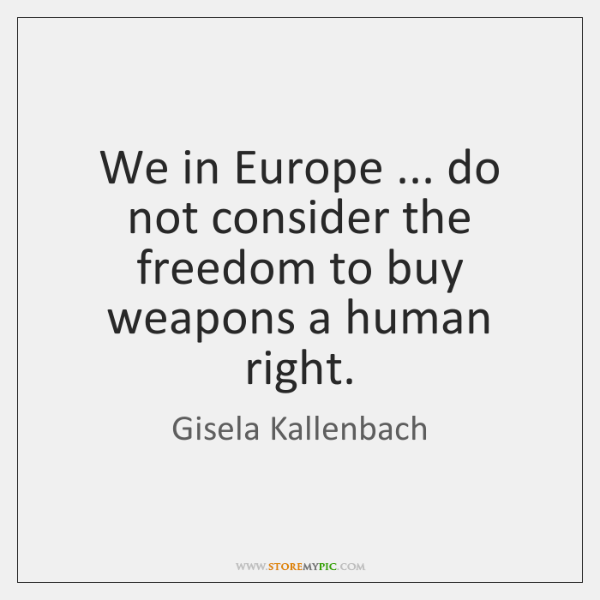 We in Europe ... do not consider the freedom to buy weapons a ...
