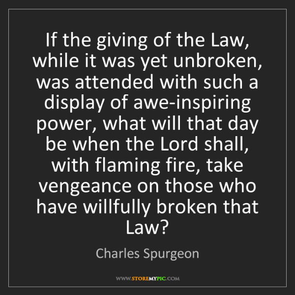 Charles Spurgeon: If the giving of the Law, while it was yet unbroken,...