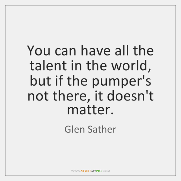 You can have all the talent in the world, but if the ...