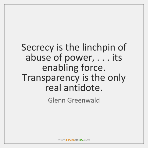 Secrecy is the linchpin of abuse of power, . . . its enabling force. Transparency ...