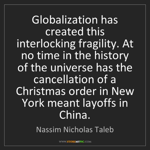 Nassim Nicholas Taleb: Globalization has created this interlocking fragility....