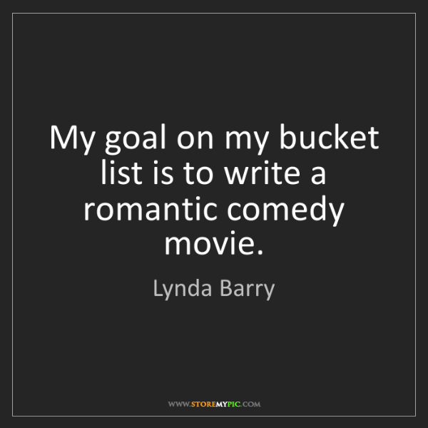 Lynda Barry: My goal on my bucket list is to write a romantic comedy...