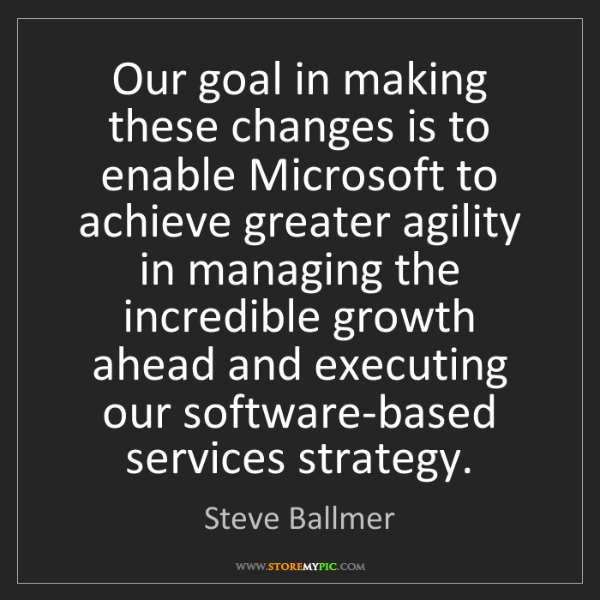 Steve Ballmer: Our goal in making these changes is to enable Microsoft...